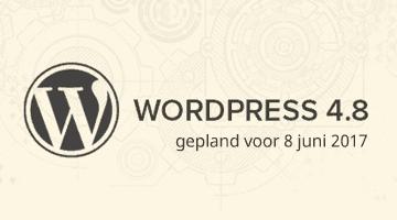 WordPress 4.8 gepland voor 8 juni. Wat is er nieuw?
